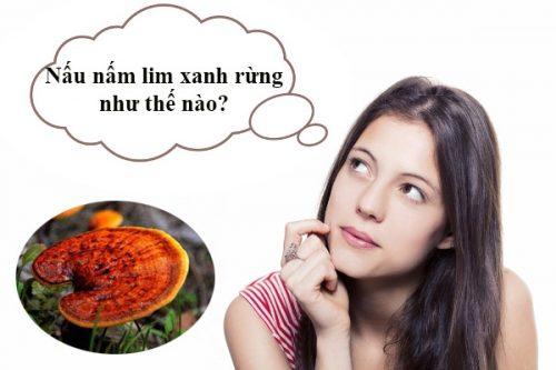 Cách nấu nấm lim xanh rừng tự nhiên là băn khoăn của nhiều người.